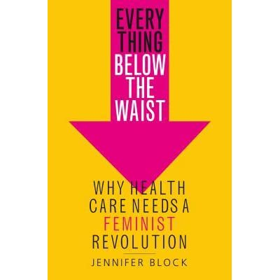 Book cover for Everything Below the Waist: Why Health Care Needs a Feminist Revolution by Jennifer Block. The art is minimalist, with a yellow background and a pink arrow pointing downwards. The main title is inside the body of the arrow, and the subtitle and author name are below it, slightly overlapping the point. Source: https://www.goodreads.com/book/show/41150422-everything-below-the-waist