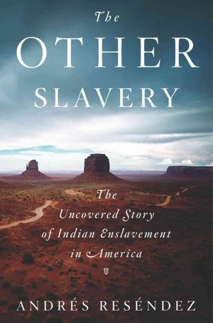 Book cover for The Other Slavery: The Uncovered Story of Indian Enslavement in America by Andres Resendez. Image is a photograph of the western desert, specked by small bushes, a winding road traversing the small hills, and in the distance, towering rocky plateaus. Source: https://www.npr.org/2016/04/17/471622218/horrors-pile-up-quietly-in-the-other-slavery