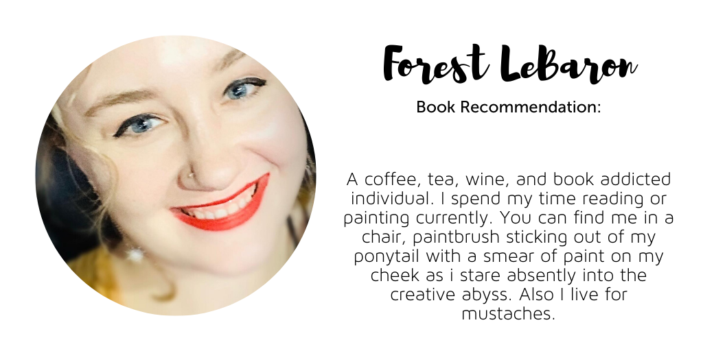 "Photo of a smiling young white woman, head cocked slightly to the left. She is wearing red lipstick and black eyeliner on her top lids, and has a stud nose piercing. On lock of curly blond hair can be seen framing the left side of her face. Text on the right reads: Forest LeBaron. Book Recommendation: [blank.] Bio reads, ""A coffee, tea, wine, and book addicted individual. I spend my time reading or painting currently. You can find me in a chair, paintbrush sticking out of my ponytail with a smear of paint on my cheek as I stare absently into the creative abyss. Also I live for mustaches."