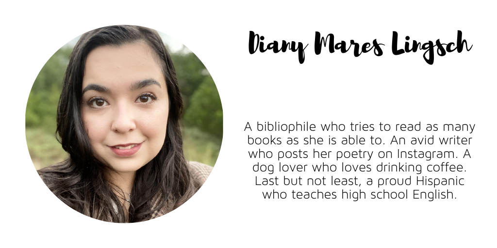Headshot of a smiling young woman with shoulder-length black hair, side parted. Text reads, Diany Mares Lingsch. A bibliophile who tries to read as many books as she is able to. An avid writer who posts her poetry on Instagram. A dog lover who loves drinking coffee. Last but not least, a proud Hispanic who teaches high school English.